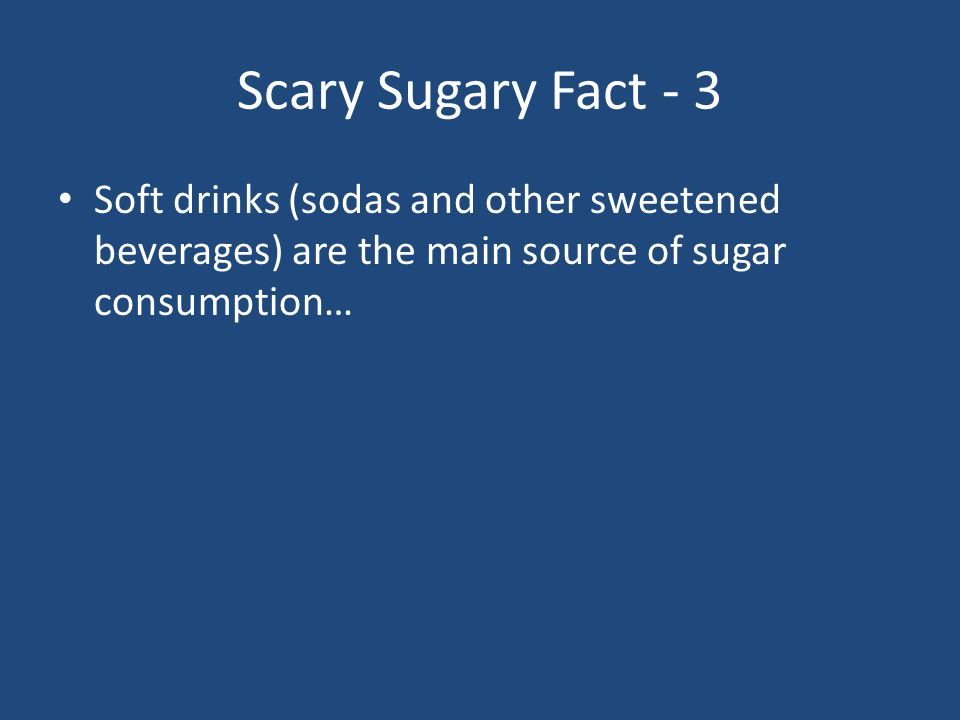 Scary Sugary Fact - 3 Soft drinks (sodas and other sweetened beverages) are the main source of sugar consumption…