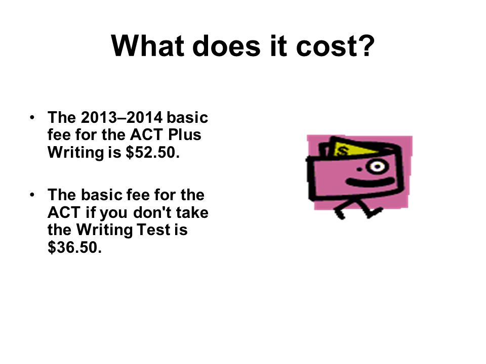 What does it cost The 2013–2014 basic fee for the ACT Plus Writing is $52.50.