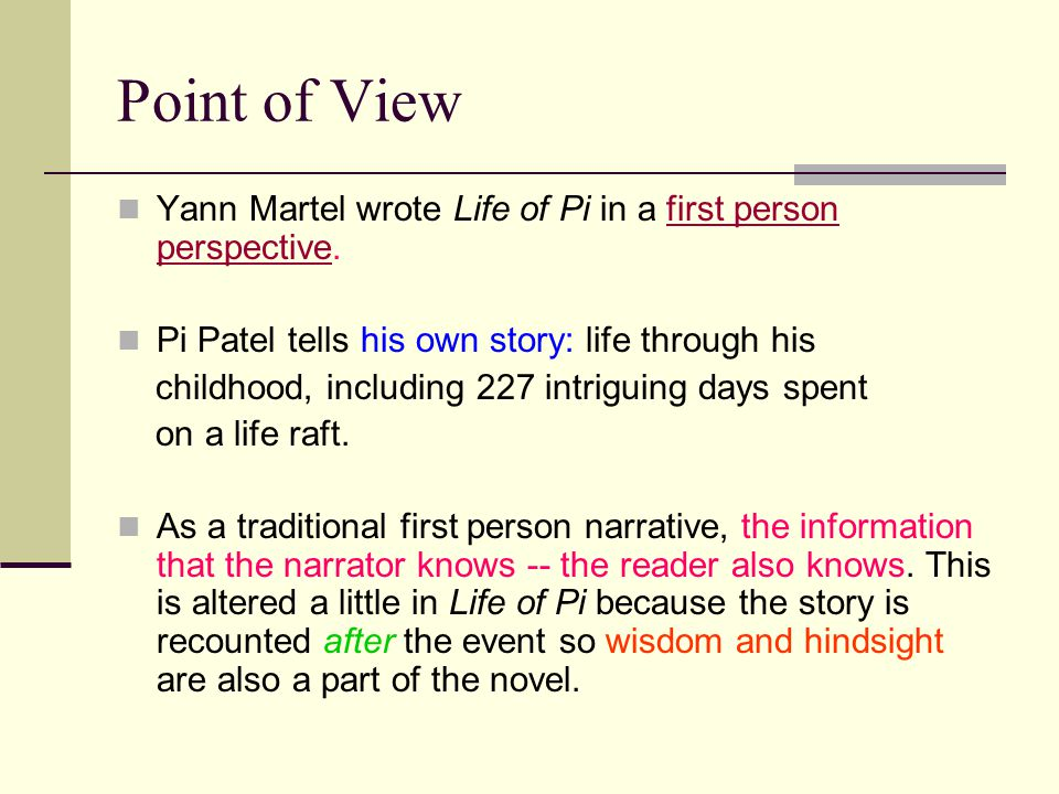 Point of View Yann Martel wrote Life of Pi in a first person perspective. Pi Patel tells his own story: life through his.