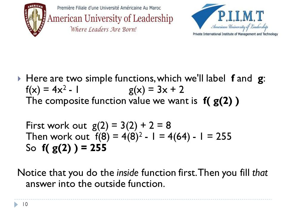 Here are two simple functions, which we ll label f and g: f(x) = 4x2 - 1 g(x) = 3x + 2 The composite function value we want is f( g(2) )