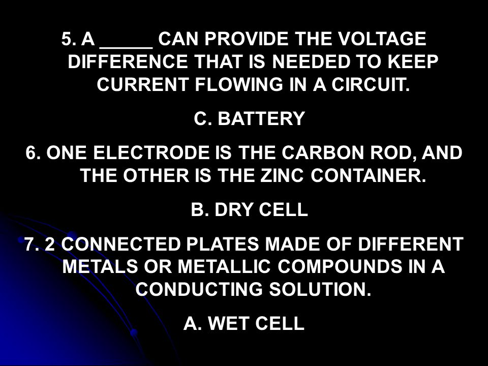 5. A _____ CAN PROVIDE THE VOLTAGE DIFFERENCE THAT IS NEEDED TO KEEP CURRENT FLOWING IN A CIRCUIT.