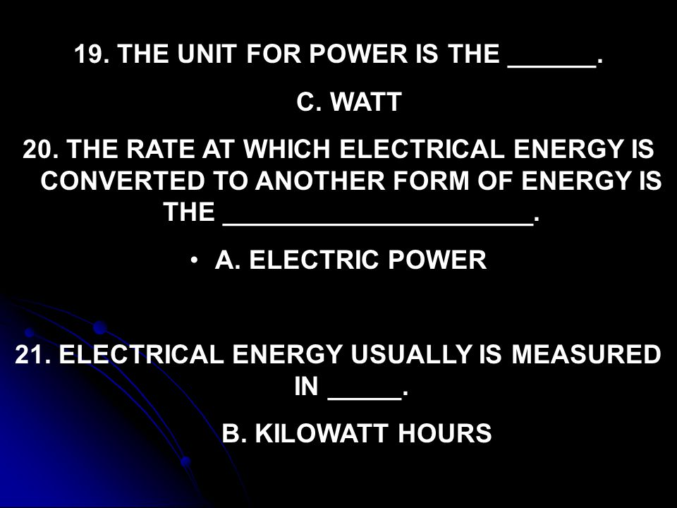 19. THE UNIT FOR POWER IS THE ______. C. WATT