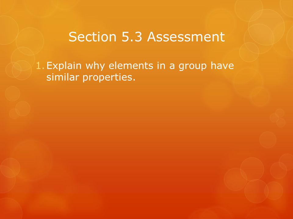 Section 5.3 Assessment Explain why elements in a group have similar properties.
