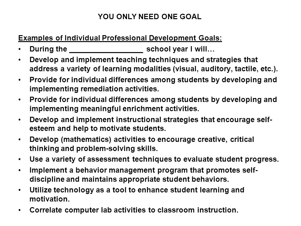 YOU ONLY NEED ONE GOAL Examples of Individual Professional Development Goals: During the __________________ school year I will…