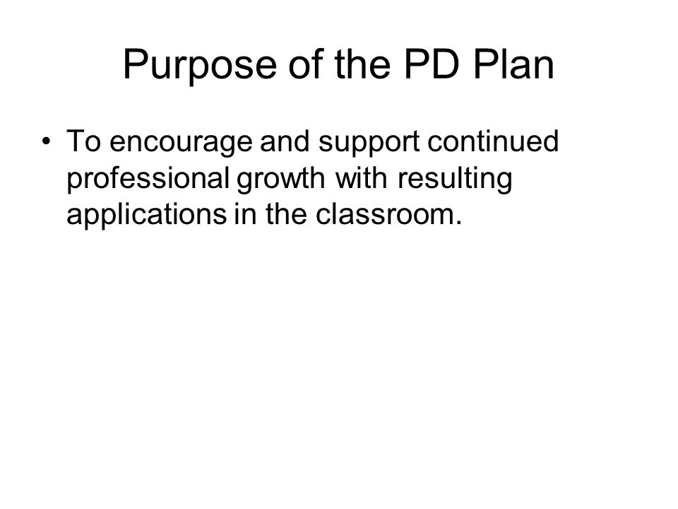 Purpose of the PD Plan To encourage and support continued professional growth with resulting applications in the classroom.