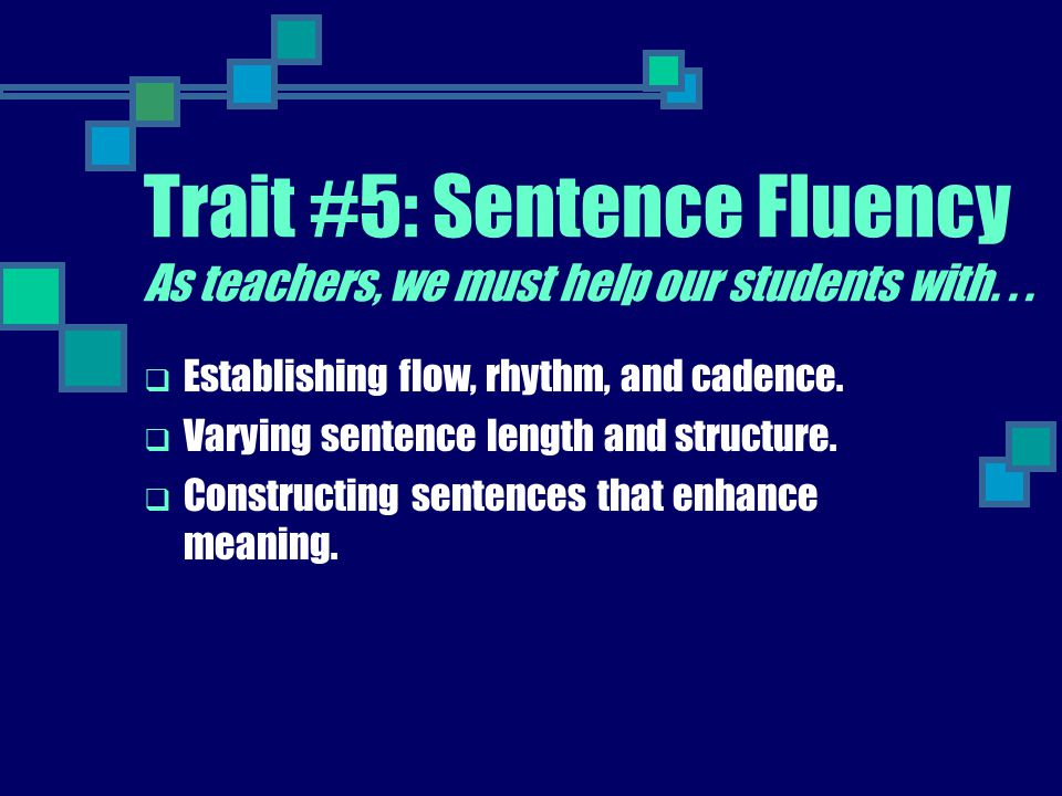 Trait #5: Sentence Fluency As teachers, we must help our students with. . .