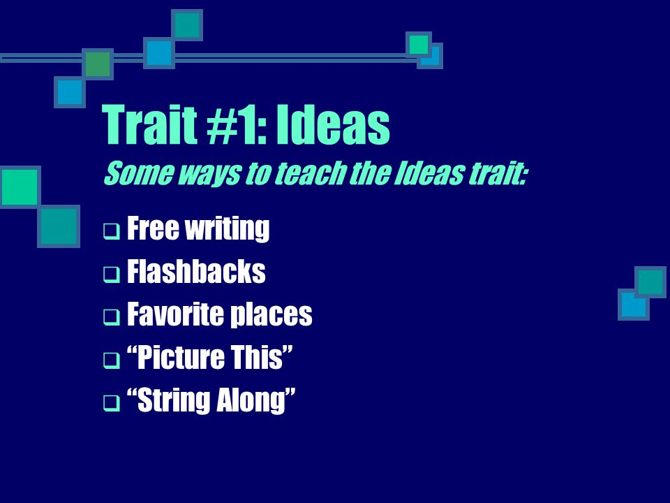 Trait #1: Ideas Some ways to teach the Ideas trait: