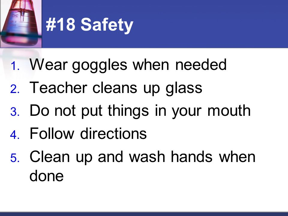 #18 Safety Wear goggles when needed Teacher cleans up glass