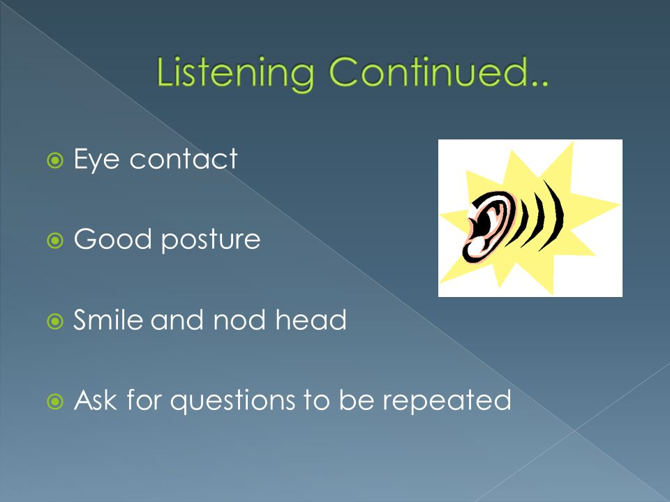 Listening Continued.. Eye contact Good posture Smile and nod head