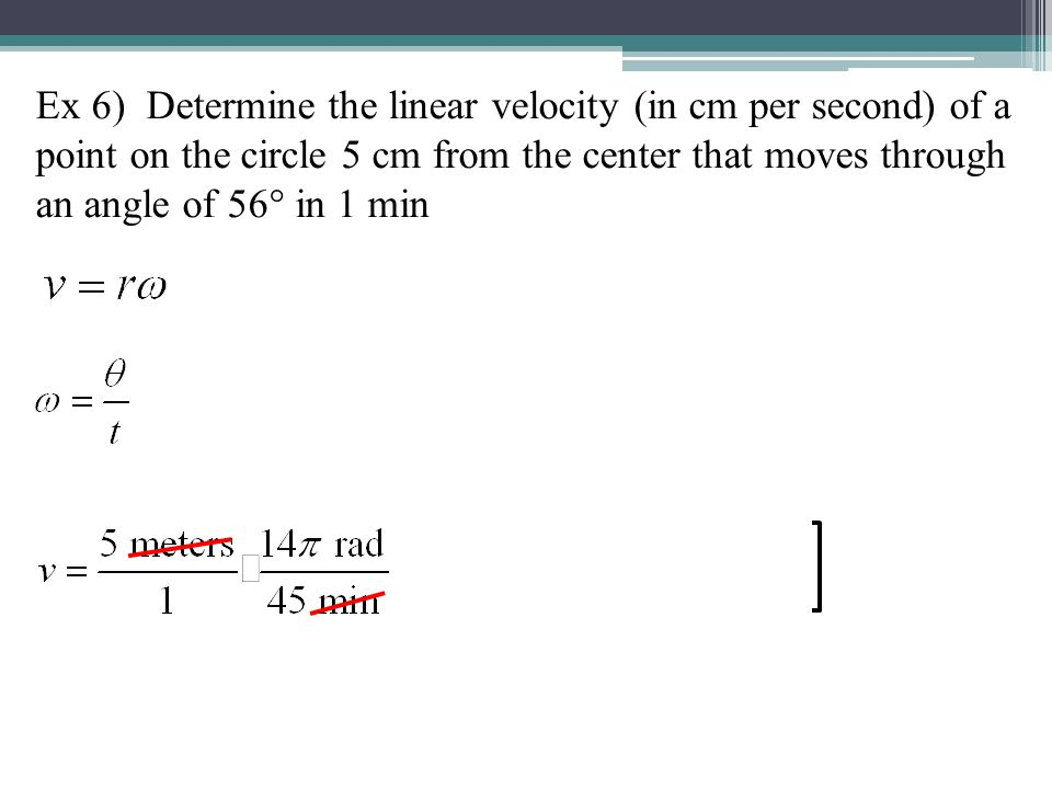 Ex 6) Determine the linear velocity (in cm per second) of a point on the circle 5 cm from the center that moves through an angle of 56° in 1 min