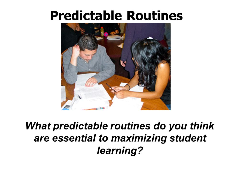 Predictable Routines What predictable routines do you think are essential to maximizing student learning