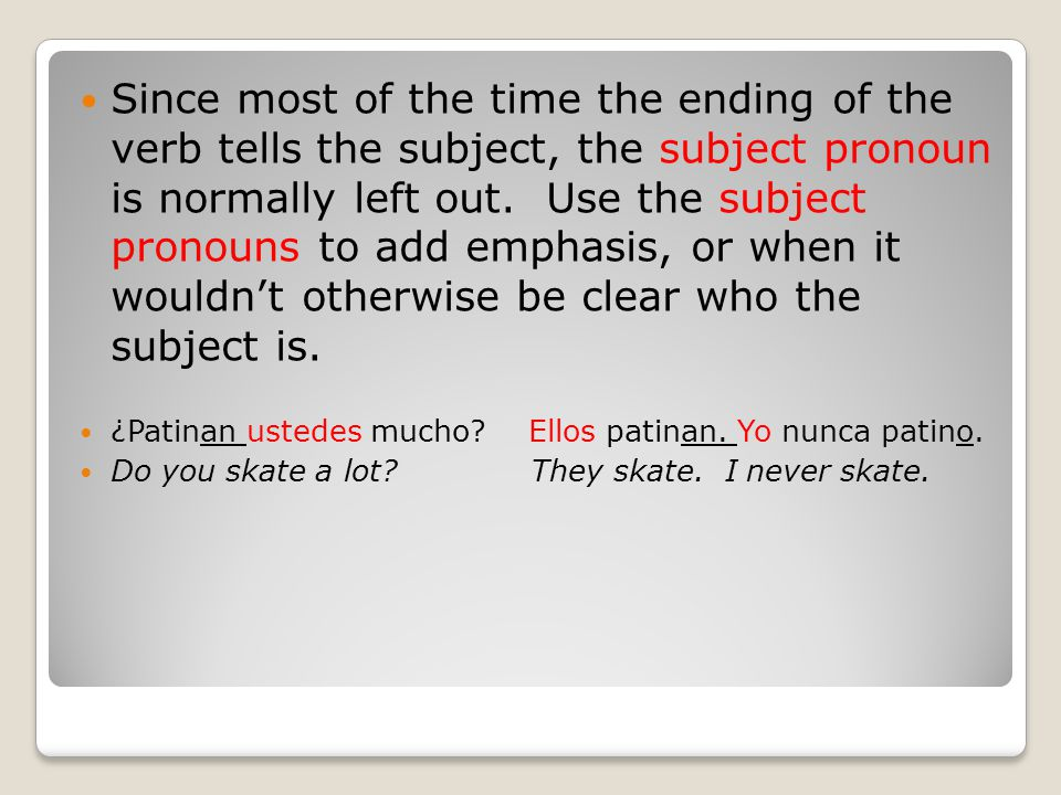 Since most of the time the ending of the verb tells the subject, the subject pronoun is normally left out. Use the subject pronouns to add emphasis, or when it wouldn't otherwise be clear who the subject is.