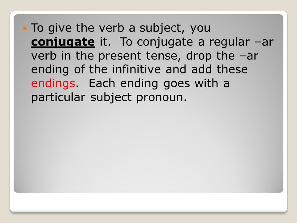 To give the verb a subject, you conjugate it