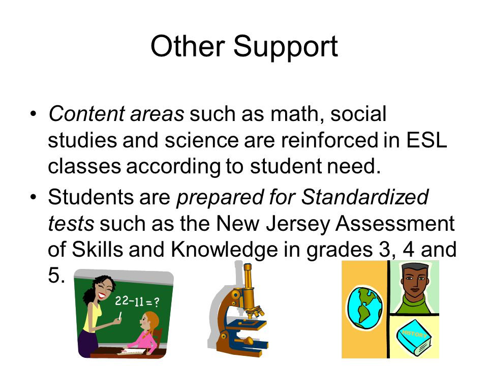 Other Support Content areas such as math, social studies and science are reinforced in ESL classes according to student need.