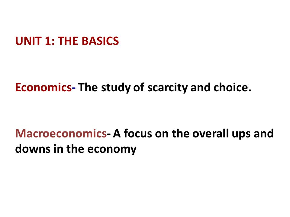 UNIT 1: THE BASICS Economics- The study of scarcity and choice.