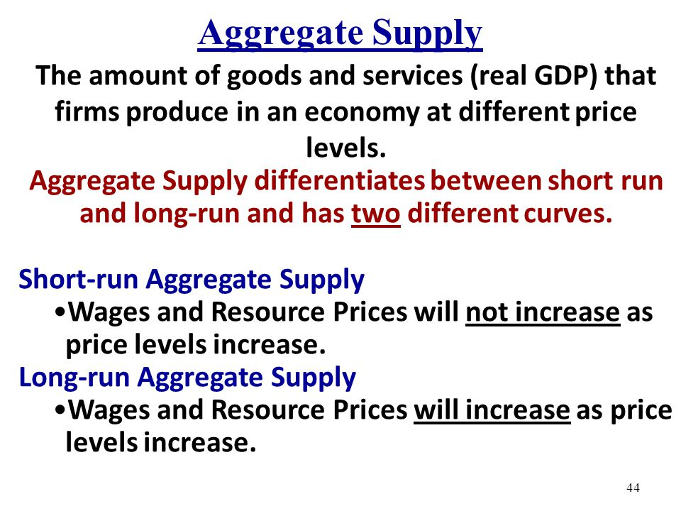 Aggregate Supply The amount of goods and services (real GDP) that firms produce in an economy at different price levels.