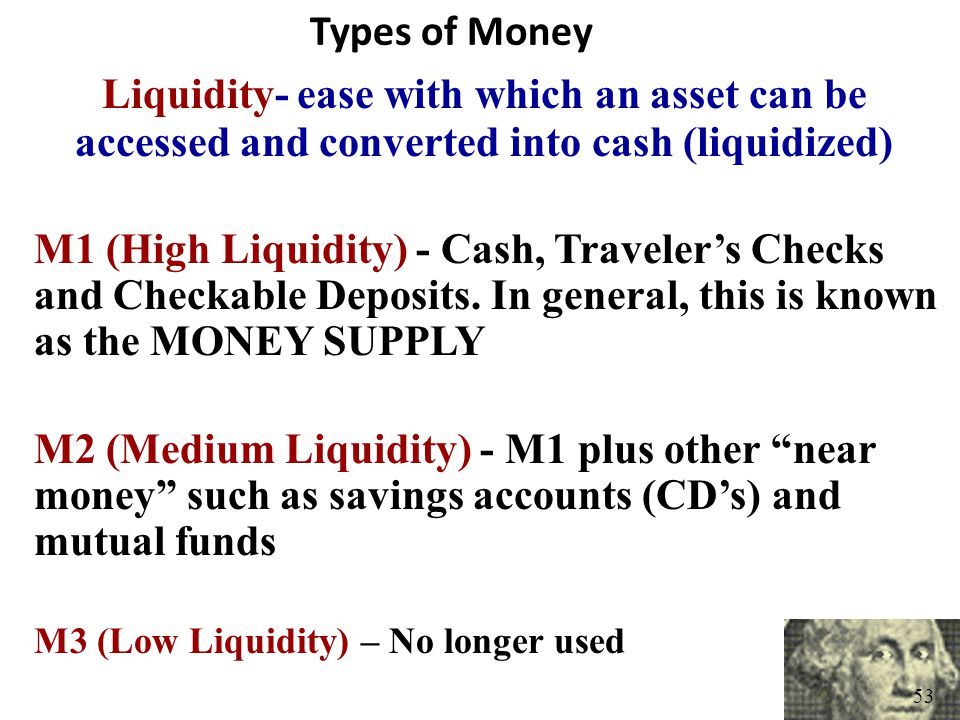 Types of Money Liquidity- ease with which an asset can be accessed and converted into cash (liquidized)