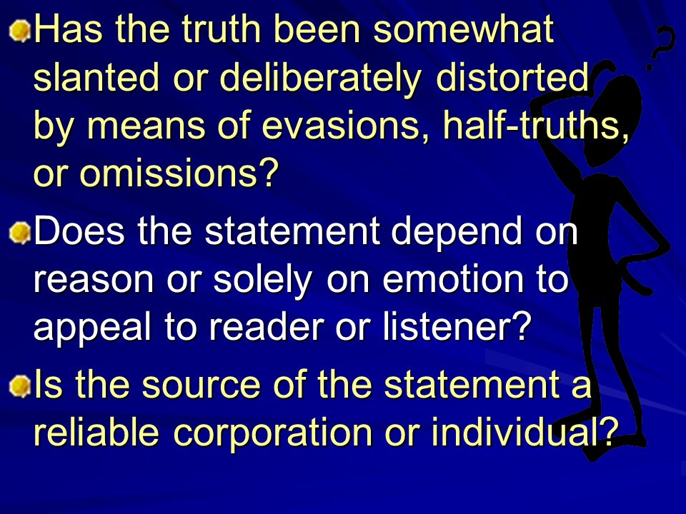 Has the truth been somewhat slanted or deliberately distorted by means of evasions, half-truths, or omissions