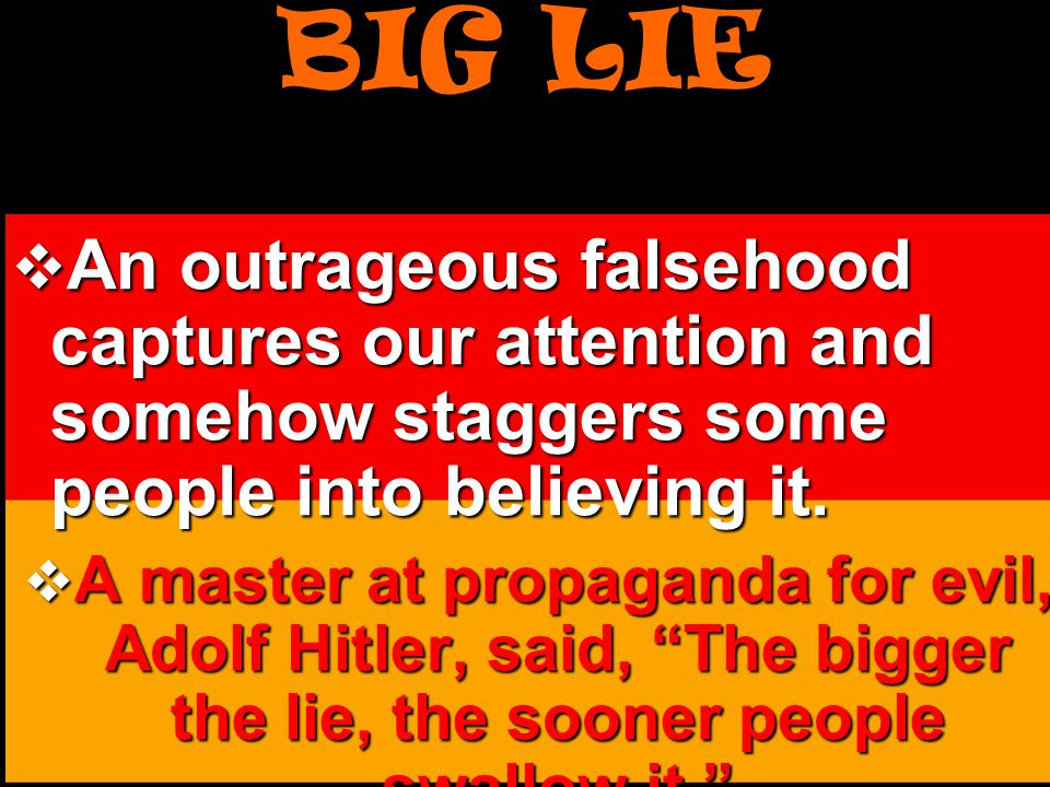 BIG LIE An outrageous falsehood captures our attention and somehow staggers some people into believing it.