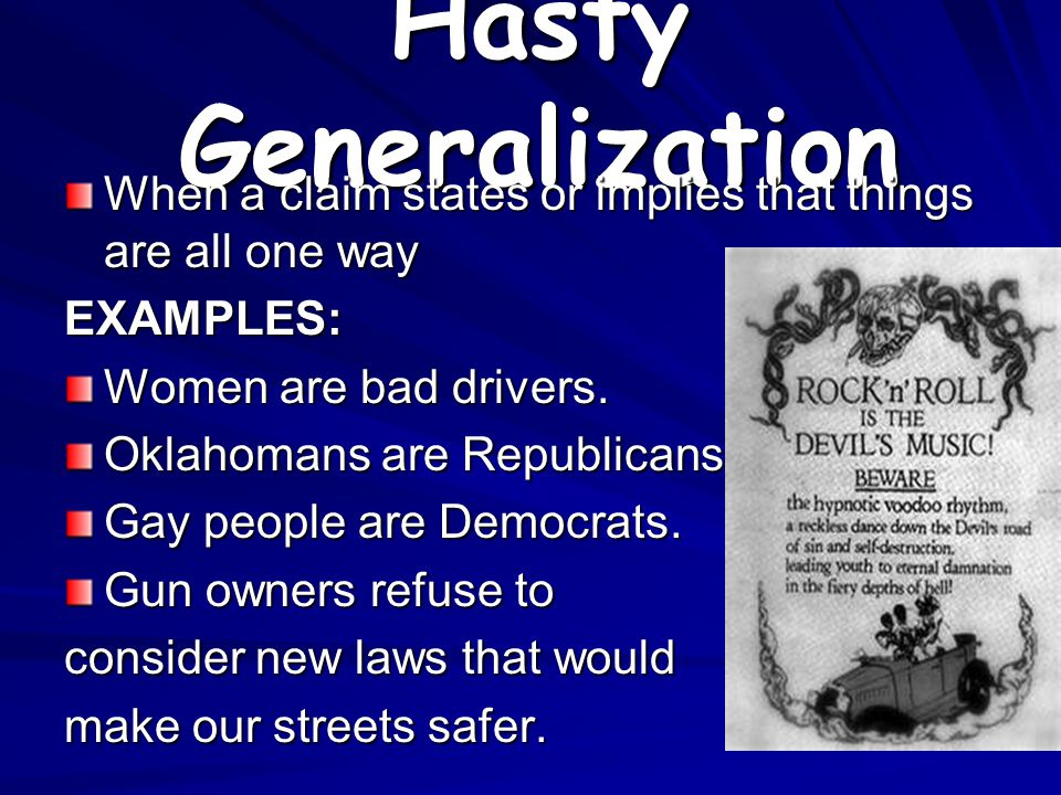 Hasty Generalization When a claim states or implies that things are all one way. EXAMPLES: Women are bad drivers.
