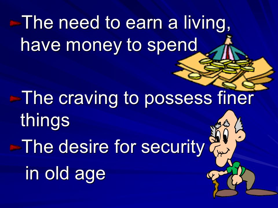 The need to earn a living, have money to spend