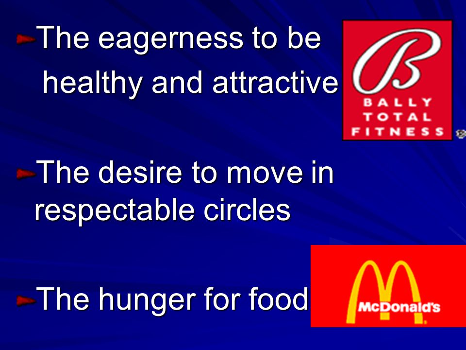 The eagerness to be healthy and attractive. The desire to move in respectable circles.