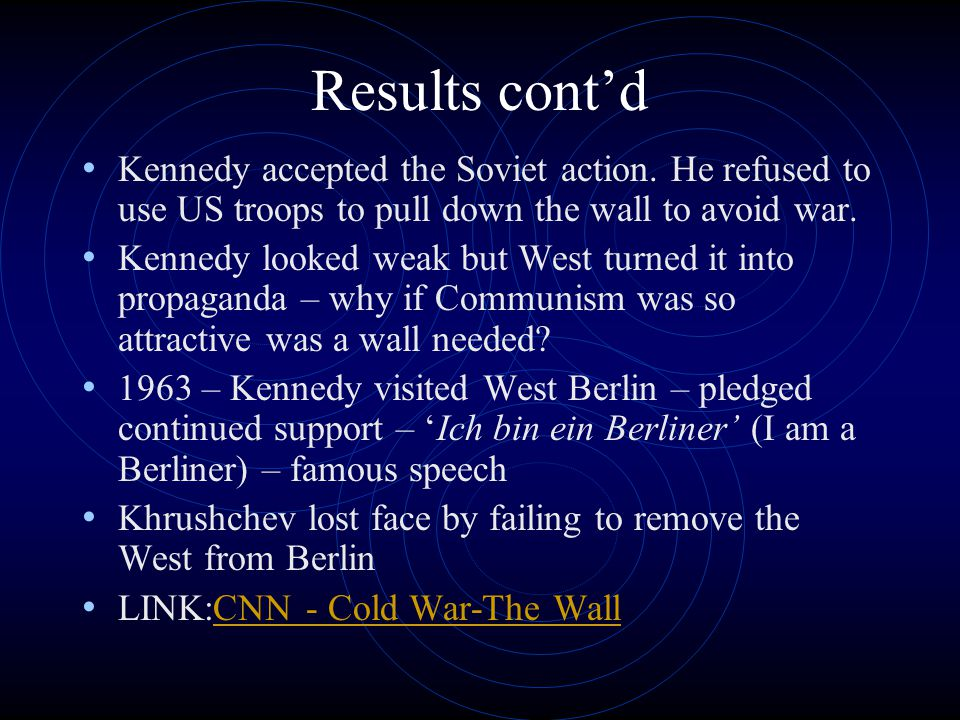 Results cont'd Kennedy accepted the Soviet action. He refused to use US troops to pull down the wall to avoid war.