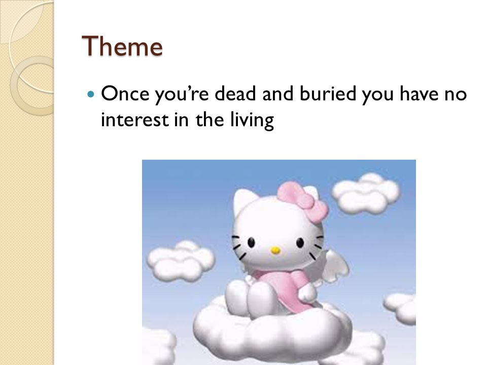 Theme Once you're dead and buried you have no interest in the living