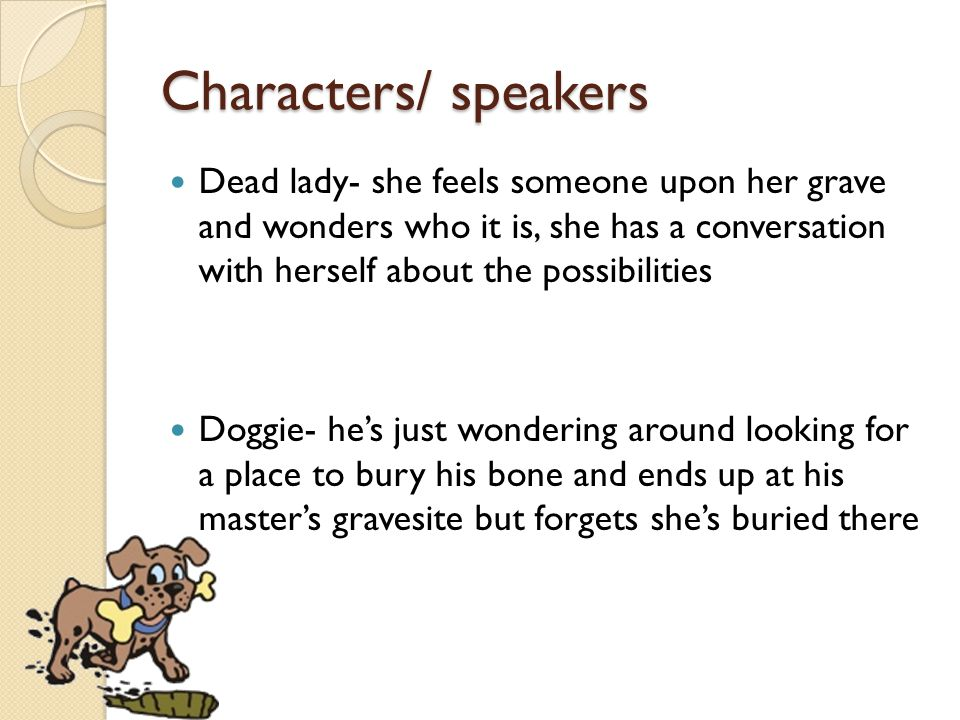 Characters/ speakers Dead lady- she feels someone upon her grave and wonders who it is, she has a conversation with herself about the possibilities.
