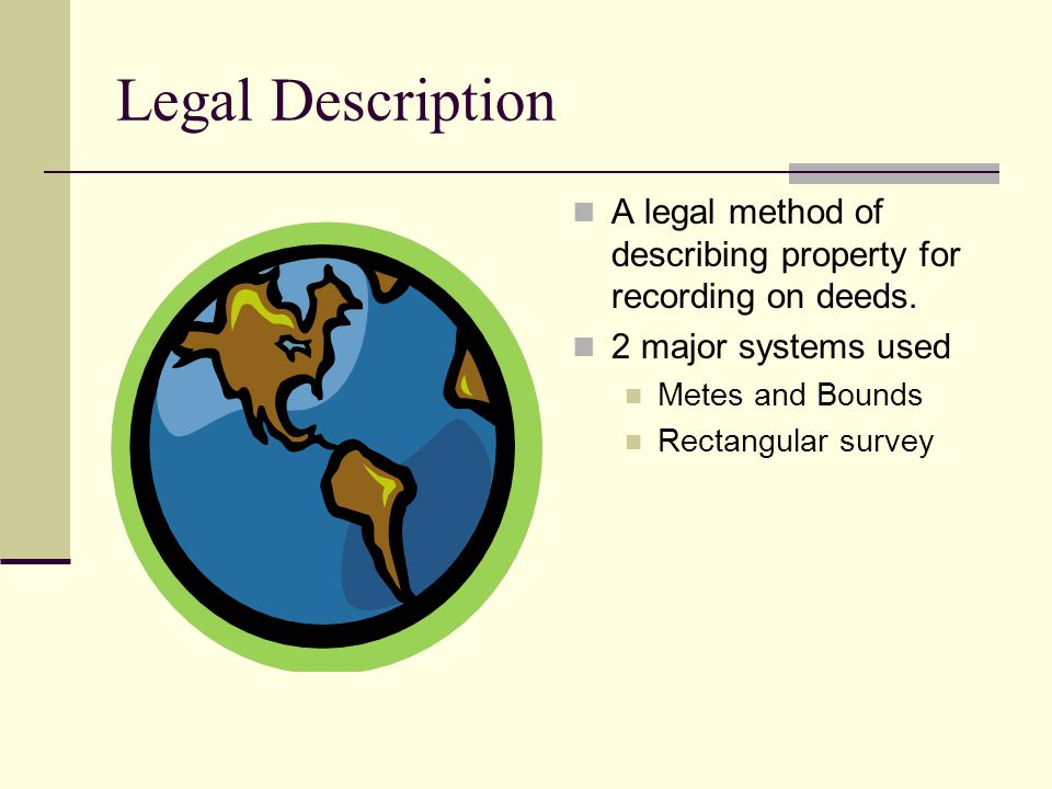 Legal Description A legal method of describing property for recording on deeds. 2 major systems used.