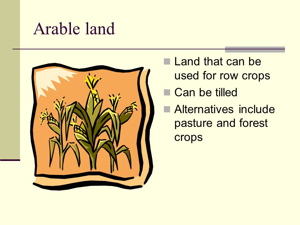 Arable land Land that can be used for row crops Can be tilled