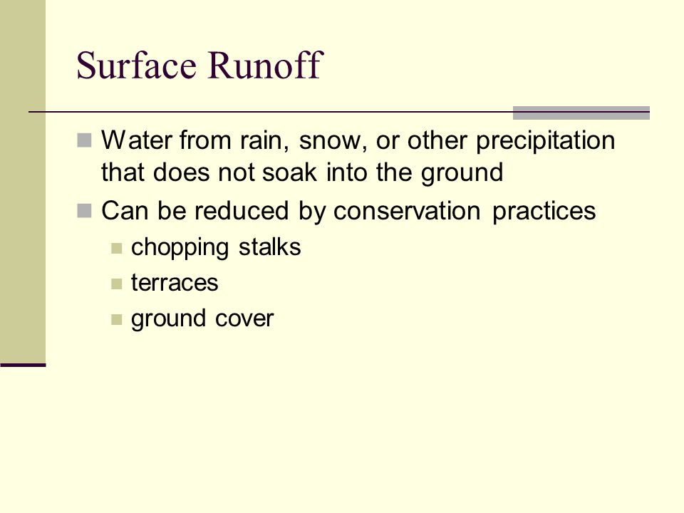 Surface Runoff Water from rain, snow, or other precipitation that does not soak into the ground. Can be reduced by conservation practices.