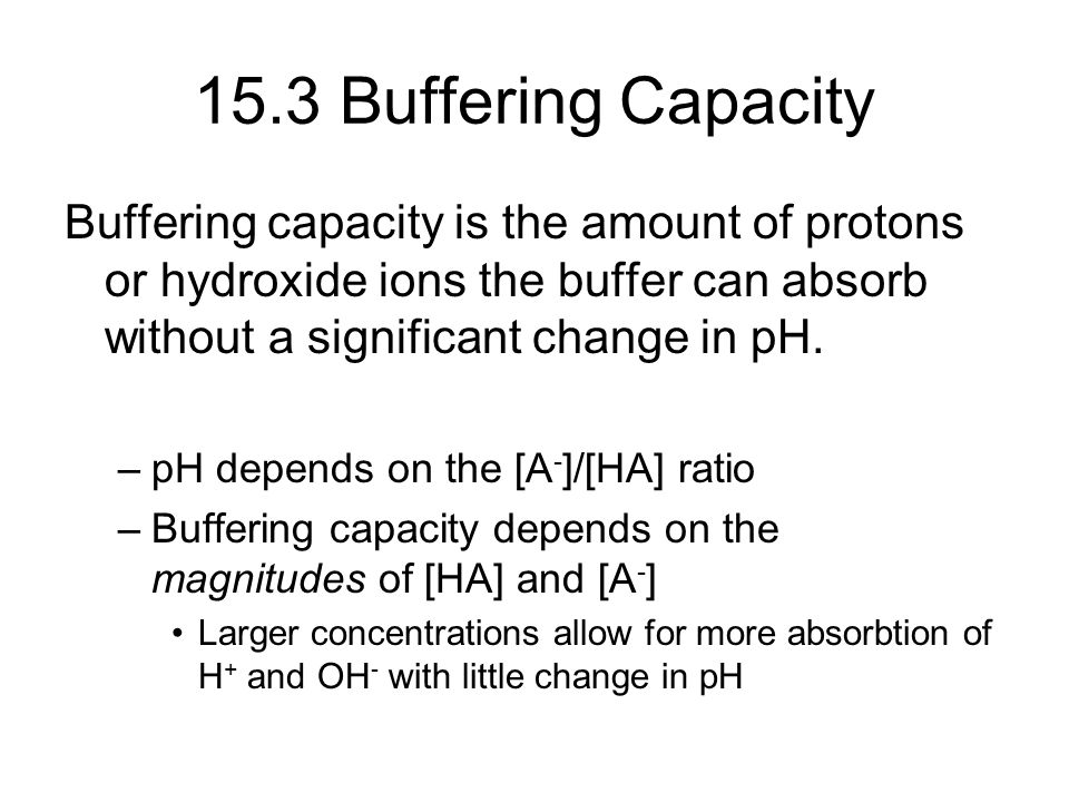 15.3 Buffering Capacity Buffering capacity is the amount of protons or hydroxide ions the buffer can absorb without a significant change in pH.