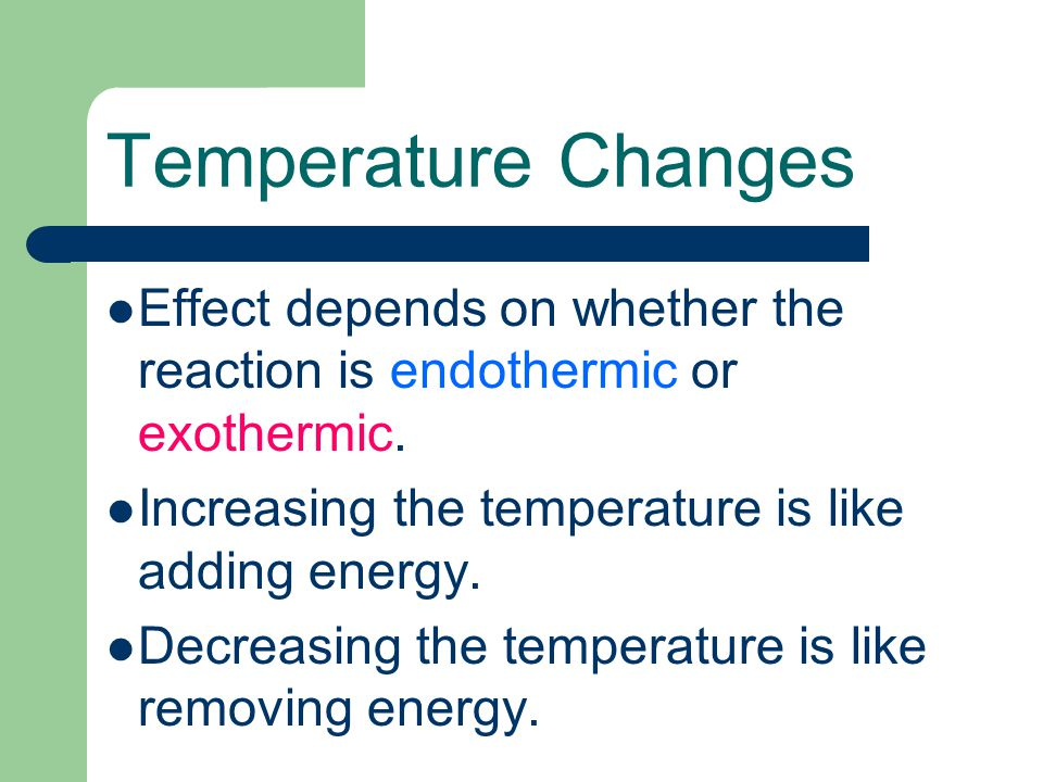 Temperature Changes Effect depends on whether the reaction is endothermic or exothermic. Increasing the temperature is like adding energy.