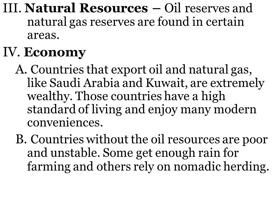 III. Natural Resources – Oil reserves and natural gas reserves are found in certain areas.