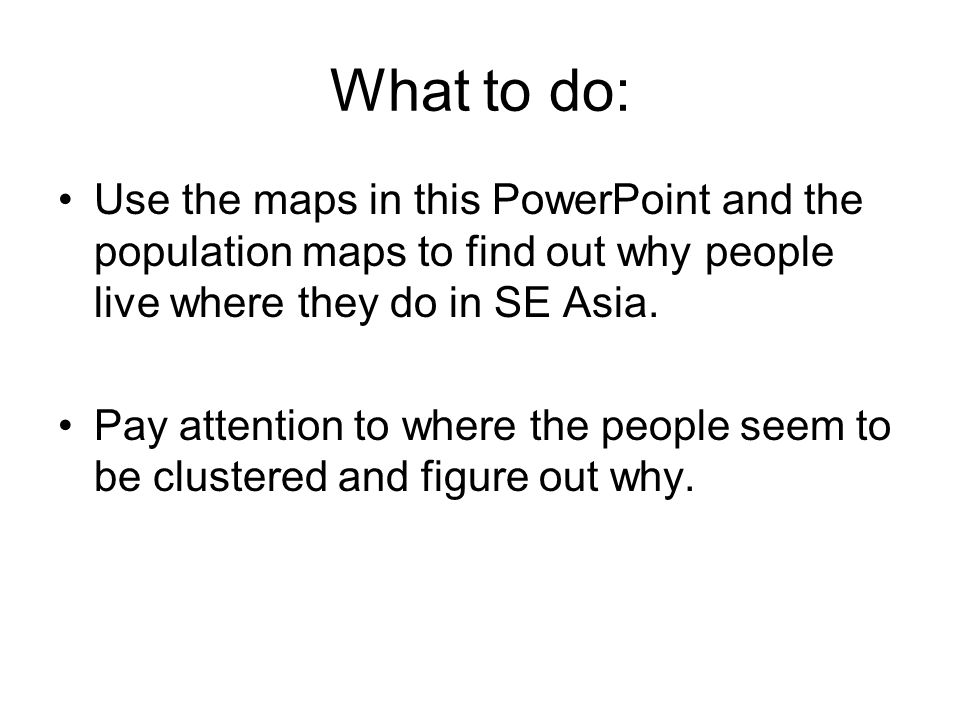 What to do: Use the maps in this PowerPoint and the population maps to find out why people live where they do in SE Asia.