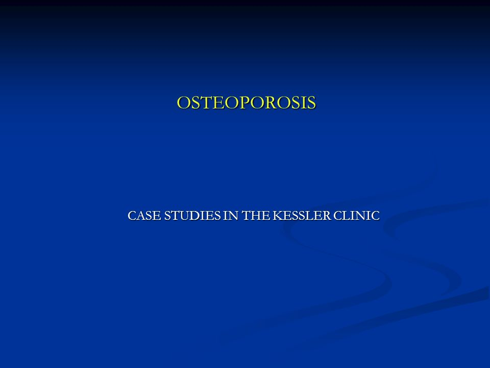 OSTEOPOROSIS CASE STUDIES IN THE KESSLER CLINIC