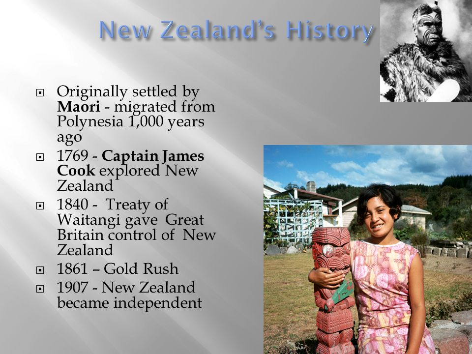 New Zealand's History Originally settled by Maori - migrated from Polynesia 1,000 years ago. 1769 - Captain James Cook explored New Zealand.