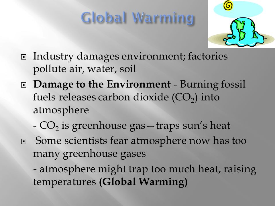 Global Warming Industry damages environment; factories pollute air, water, soil.