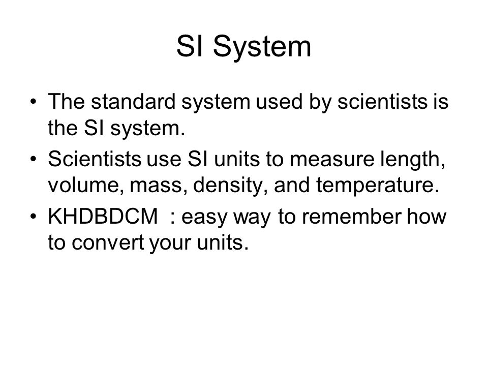 SI System The standard system used by scientists is the SI system.