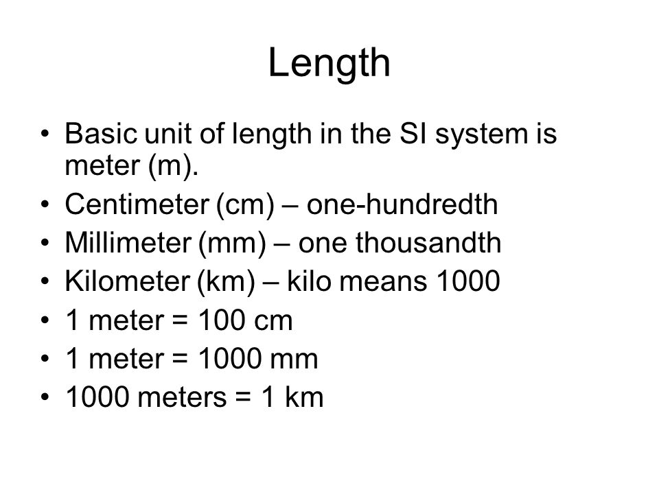 Length Basic unit of length in the SI system is meter (m).
