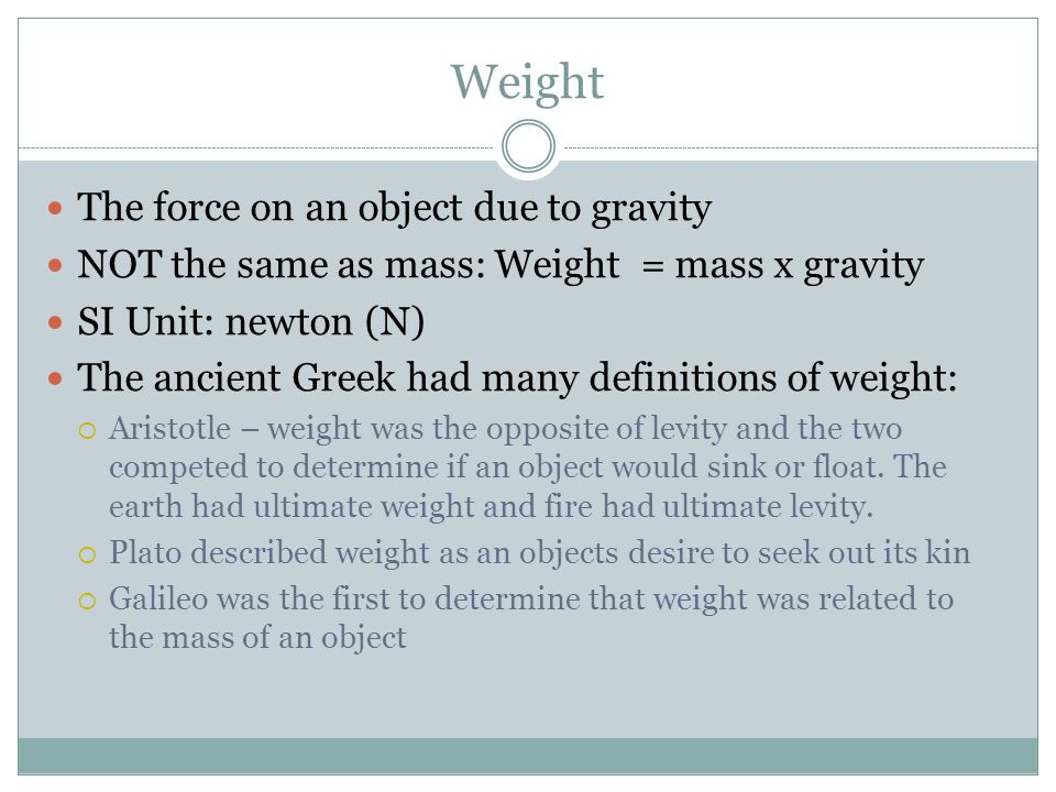 Weight The force on an object due to gravity