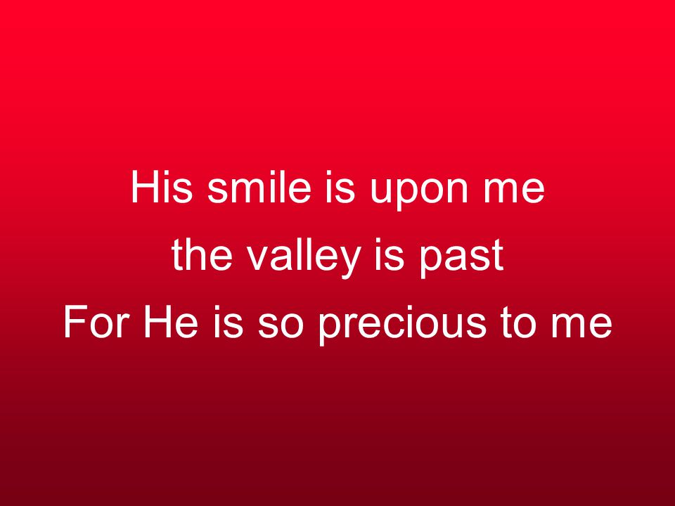 His smile is upon me the valley is past For He is so precious to me