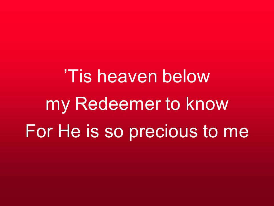 'Tis heaven below my Redeemer to know For He is so precious to me
