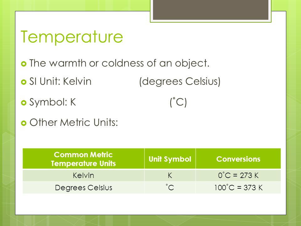 Temperature The warmth or coldness of an object.