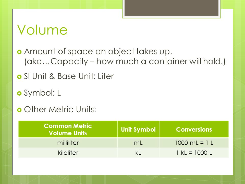 Volume Amount of space an object takes up. (aka…Capacity – how much a container will hold.) SI Unit & Base Unit: Liter.