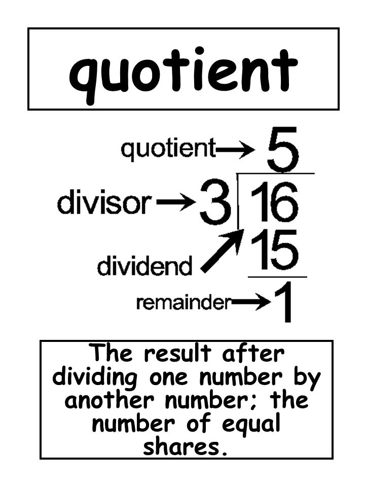 quotient The result after dividing one number by another number; the number of equal shares.