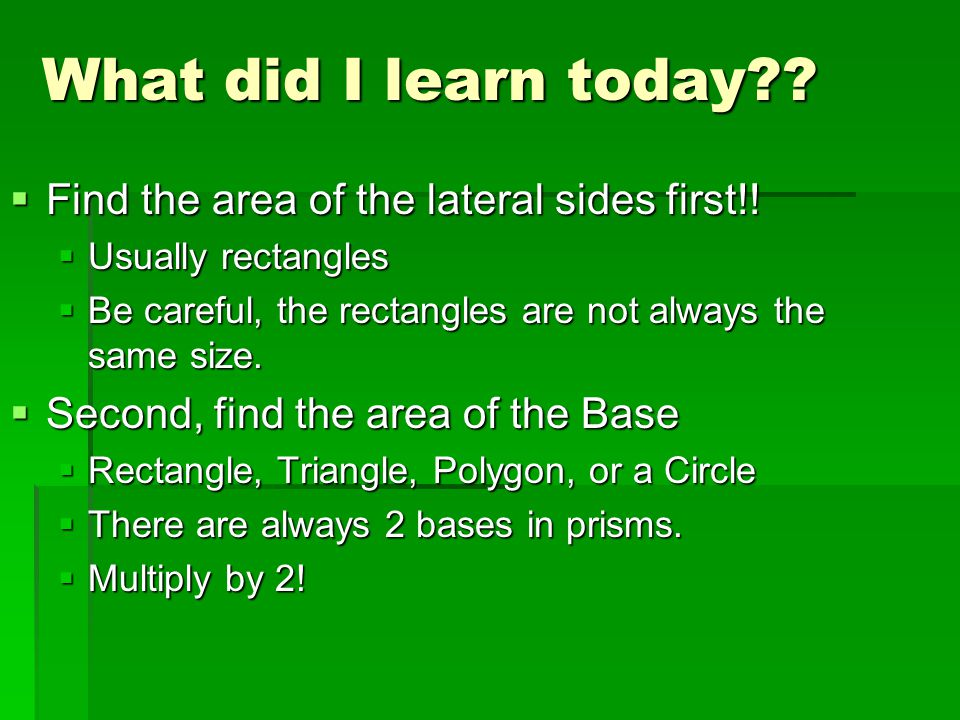 What did I learn today Find the area of the lateral sides first!!