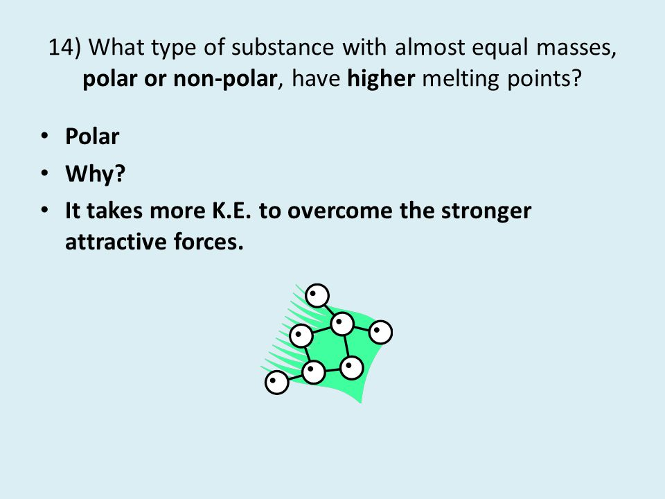 14) What type of substance with almost equal masses, polar or non-polar, have higher melting points