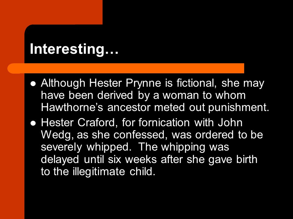 Interesting… Although Hester Prynne is fictional, she may have been derived by a woman to whom Hawthorne's ancestor meted out punishment.